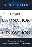 Between Damnation and Starvation : Priests and Merchants in Newfoundland Politics, 1745-1855, Greene, John P., 077352195X