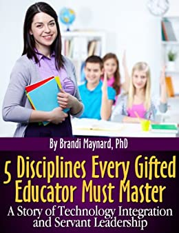 5 Disciplines Every Gifted Educator Must Master: A Story of Technology Integration and Servant Leadership by [Maynard PhD, Brandi]