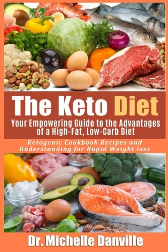 The Keto Diet: Your Empowering Guide to the Advantages of a High-Fat, Low-Carb Diet.: Ketogenic Cookbook Recipes and Understanding for Rapid Weight loss. by Dr. Michelle Danville