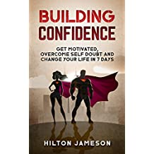 Building Confidence: Get Motivated, Overcome Self Doubt and Change Your Life In 7 Days