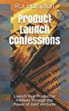Product Launch Confessions: Learn How to Launch Your Product to Millions of Potential Customers Through the Power of Joint Ventures