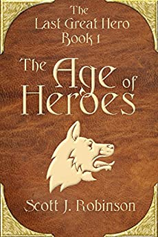 The Age of Heroes (The Last Great Hero Book 1) by [Robinson, Scott J.]
