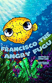 Francisco The Angry Fugu: Bedtime Story Picture Book (Ages 3-8). Teach Kids About Anger Management, Choices and Consequences.