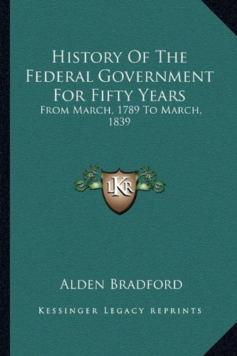 History Of The Federal Government For Fifty Years: From March, 1789 To March, 1839 PDF