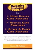 Marketing Strategy for Home Health Care Agencies, Gwen N. Walker, 0967205212