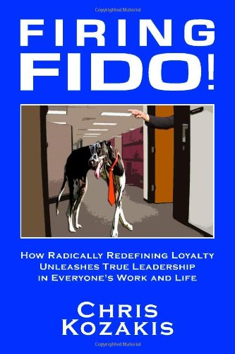 Firing Fido! How Radically Redefining Loyalty Unleashes True Leadership in Everyone's Work and (4120 Stand)