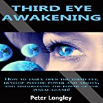 Third Eye Awakening: How to Easily Open the Third Eye, Develop Psychic Power and Ability, and Understand the Power of the Pineal Gland! | Peter Longley