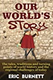 Our World's Story: The Tales, Traditions and Turning Points of World History and the Regional Challenges of Today