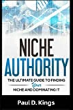 Niche Authority - The Ultimate Guide to Finding Your Niche And Dominating It: How to Find a Niche and Make Lots of Money Online