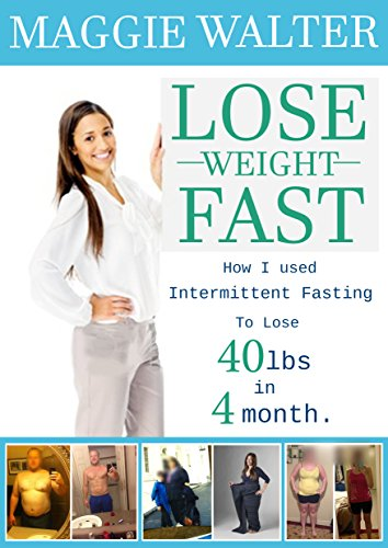Lose Weight Fast:: How I used Intermittent Fasting to lose 40 lbs in 4 Month