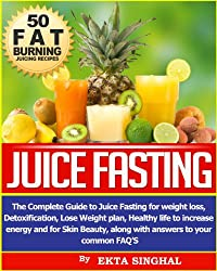 Juice Fasting- The Complete Guide to Juice Fasting for Weight Loss, Detoxification, Lose Weight Plan, Healthy Life to Increase Energy and for Skin Beauty ... to your common FAQ's! (English Edition)