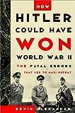 How Hitler Could Have Won World War II, Bevin Alexander, 0812932021