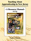 Teaching about Apprenticeship in New Jersey : A Resource Manual Using Apprenticeship Questions and Answers, Orlando, Frank J., 0757523633