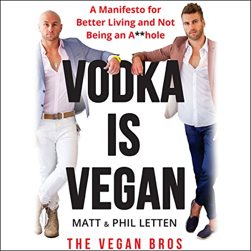 Vodka is Vegan: A Manifesto for Better Living and Not Being an A**hole by Matt Letten, Phil Letten