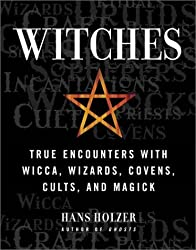 Witches: True Encounters with Wicca, Wizards, Covens, Cults and Magick