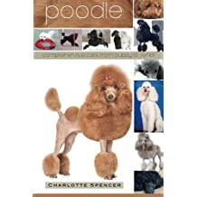 Poodle: Comprehensive Care from Puppy to Senior; Care, Health, Training, Behavior, Understanding, Grooming, Showing, Costs and much more