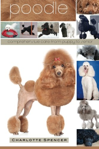 Poodle Standard Puppies (Poodle: Comprehensive Care from Puppy to Senior; Care, Health, Training, Behavior, Understanding, Grooming, Showing, Costs and much more)