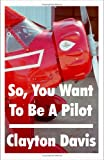 So, You Want to Be a Pilot, Clayton Davis, 1581128207
