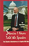 Stories I Never Told the Speaker : The Chaotic Adventures of a Capitol Hill Aide, Lynam, Marshall L., 0963762974