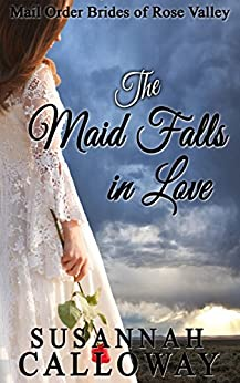 Mail Order Bride: The Maid Falls in Love (Mail Order Brides of Rose Valley Book 4) by [Calloway, Susannah]