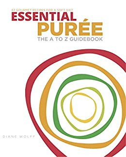 Essential Puree - The A to Z Guidebook: 67 Delicious Puree Recipes for a Soft Food Diet or Dysphagia Diet by [Wolff, Diane]