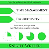 Time Management & Productivity: Better Focus, Change Habit, More Motivation, Less Procrastination