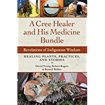 A Cree Healer and His Medicine Bundle: Revelations of Indigenous Wisdom-Healing Plants, Practices, and Stories