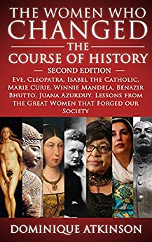 HISTORY: THE WOMEN WHO CHANGED THE COURSE OF HISTORY - 2nd EDITION: Eve, Cleopatra, Isabel the Catholic, Marie Curie, Winnie Mandela, Benazir Bhutto. Lessons ... Africa Italy Catholic Judaism Protestant)) by [Atkinson, Dominique]