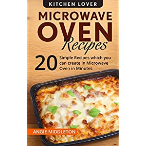 Microwave Oven Recipes Cookbook: 20 Simple Recipes which you can create in Microwave Oven in Minutes (Kitchen Lover Series Book 11)