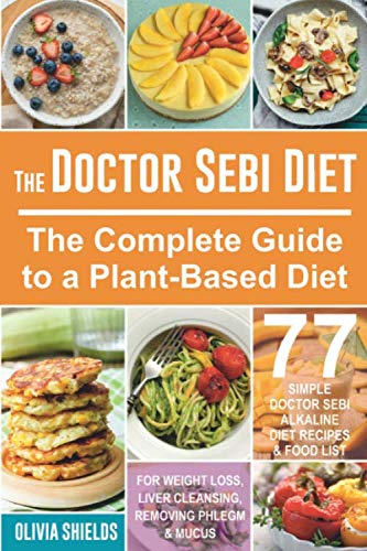 The Doctor Sebi Diet: The Complete Guide to a Plant-Based Diet with 77 Simple, Doctor Sebi Alkaline