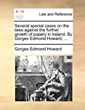 Several Special Cases on the Laws Against the Further Growth of Popery in Ireland by Gorges Edmond Howard, Gorges Edmond Howard, 1170662528