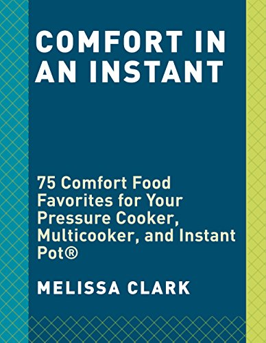 Comfort in an Instant: 75 Comfort Food Favorites for Your Pressure Cooker, Multicooker, and Instant Pot® by Melissa Clark