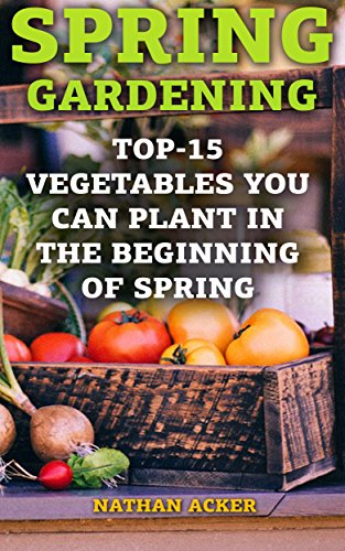 Spring Gardening: Top-15 Vegetables You Can Plant In The Beginning Of Spring: (Gardening Books, Better Homes Gardens) by [Acker, Nathan ]