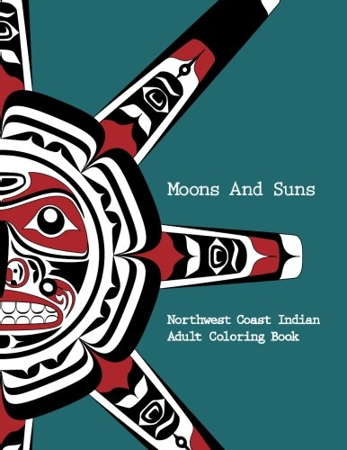 Northwest Coast Indian Adult Coloring Book - Moons and Suns: Stress Relieving Art Book (Volume 1) - Coloring Book Moon