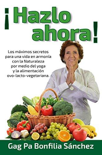 ¡HAZLO AHORA!: Los máximos secretos para una vida en armonía con la naturaleza por medio de la yoga y la alimentación Ovo-lacto vegetariana (Spanish ...