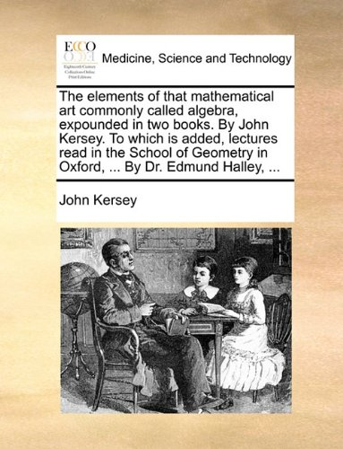The elements of that mathematical art commonly called algebra, expounded in two books. By John Kersey. To which is added, lectures read in the School ... in Oxford, ... By Dr. Edmund Halley, ... ebook