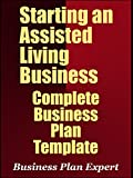 Starting An Assisted Living Business: Complete Business Plan Template