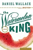 The Watermelon King, Daniel Wallace, 0618400818