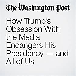 How Trump's Obsession With the Media Endangers His Presidency — and All of Us