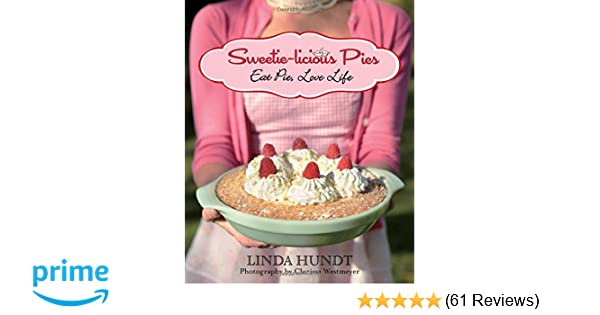 Sweetie Licious Pies: Eat Pie, Love Life: Linda Hundt, Clarissa Westmeyer:  9781493025589: Amazon.com: Books