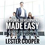 Personal Development Made Easy: A Guide on Becoming a Better You | Lester Cooper