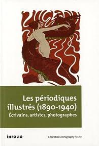 Les périodiques illustrés (1890-1940) : Ecrivains, artistes et photographes par Philippe Kaenel