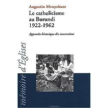 Le Catholicisme Au Burundi: 1922-1962: Approche Historique Conver