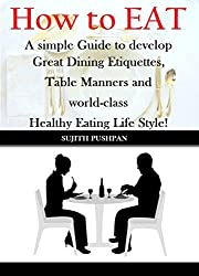 How to EAT: A simple Guide to develop Great Dining Etiquettes, Table Manners, and World-class Healthy Eating Lifestyle! (English Edition)