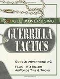 Google Advertising Guerrilla Tactics: Google Advertising A-Z Plus 150 Killer AdWords Tips & Tricks