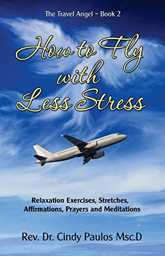 How to Fly with Less Stress: Stretches, Relaxation Techniques, Affirmations, Prayers and Meditations (The Travel Angel) (Volume 2)