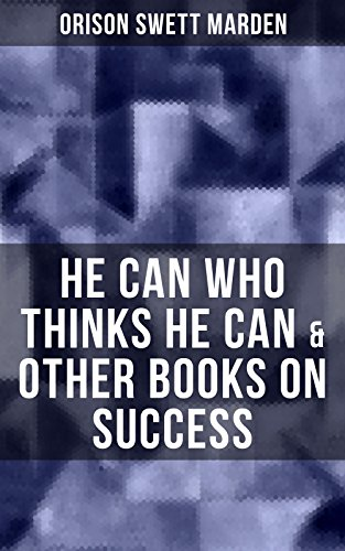 HE CAN WHO THINKS HE CAN & OTHER BOOKS ON SUCCESS: From the Renowned Author of Inspirational Works like How to Get what You Want, Prosperity and How to ... Self-Investment and Masterful Personality