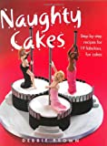 Naughty Cakes: Step-by-Step Recipes for 19 Fabulous Fun Cakes