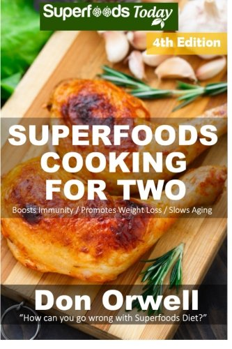 Superfoods Cooking For Two: Fourth Edition - Over 190 Quick & Easy Gluten Free Low Cholesterol Whole Foods Recipes full of Antioxidants & ... Weight Loss Transformation) (Volume 100)