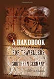 A Handbook for Travellers in Southern Germany: Being a Guide to Würtemberg, Bavaria, Austria, Tyrol, Salzburg, Styria, &c., the Austrian and Bavarian Alps, and the Danube from Ulm to the Black Sea